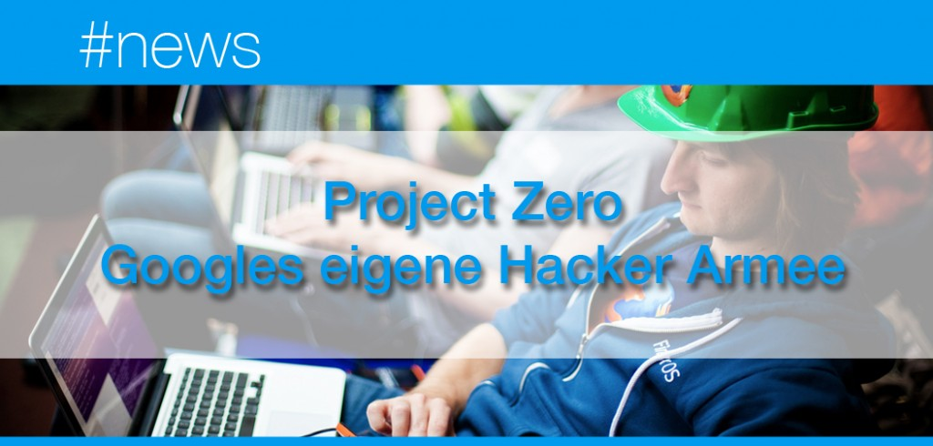 Project Zero - Googles eigene Hacker Armee
